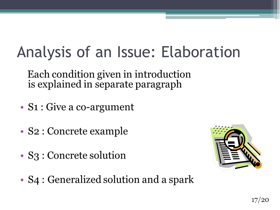 Analysis of an Issue: Elaboration Each condition given in introduction is explained in separate paragraph S1 : Give a co-argument S2 : Concrete example S3 : Concrete solution S4 : Generalized solution and a spark 17/20