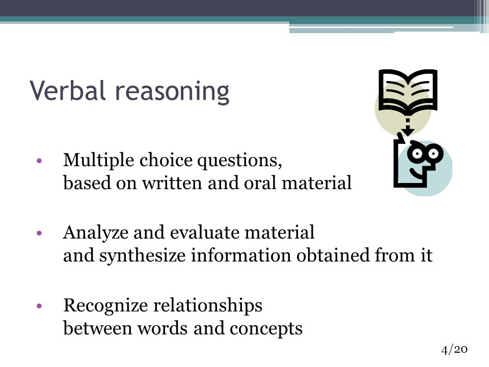 Verbal reasoning Multiple choice questions, based on written and oral material Analyze and evaluate material and synthesize information obtained from it Recognize relationships between words and concepts 4/20