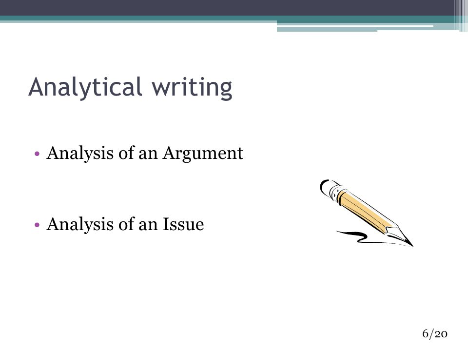 Analytical writing Analysis of an Argument Analysis of an Issue 6/20