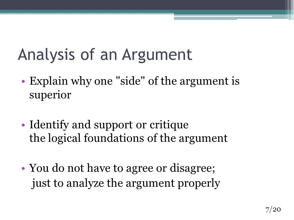 Analysis of an Argument Explain why one side of the argument is superior Identify and support or critique the logical foundations of the argument You do not have to agree or disagree; just to analyze the argument properly 7/20