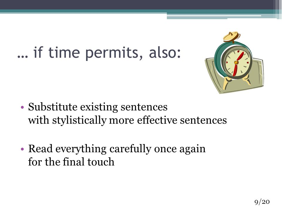 … if time permits, also: Substitute existing sentences with stylistically more effective sentences Read everything carefully once again for the final touch 9/20