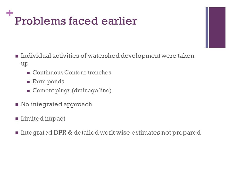 + Problems faced earlier Individual activities of watershed development were taken up Continuous Contour trenches Farm ponds Cement plugs (drainage line) No integrated approach Limited impact Integrated DPR & detailed work wise estimates not prepared