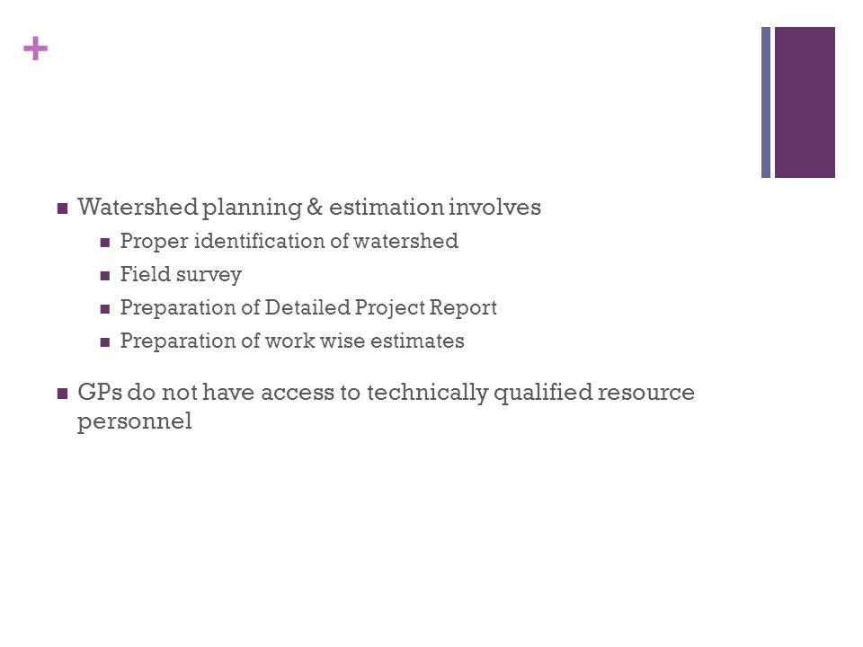 + Watershed planning & estimation involves Proper identification of watershed Field survey Preparation of Detailed Project Report Preparation of work wise estimates GPs do not have access to technically qualified resource personnel