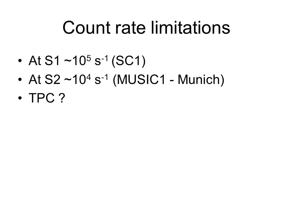 Count rate limitations At S1 ~10 5 s -1 (SC1) At S2 ~10 4 s -1 (MUSIC1 - Munich) TPC