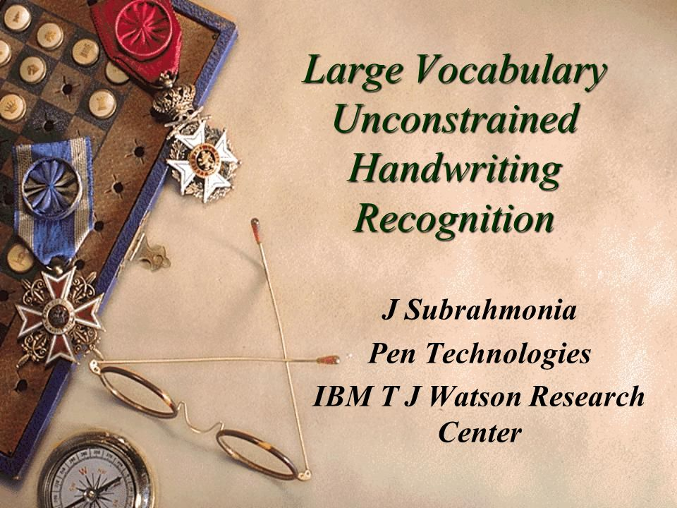 Large Vocabulary Unconstrained Handwriting Recognition J Subrahmonia Pen Technologies IBM T J Watson Research Center