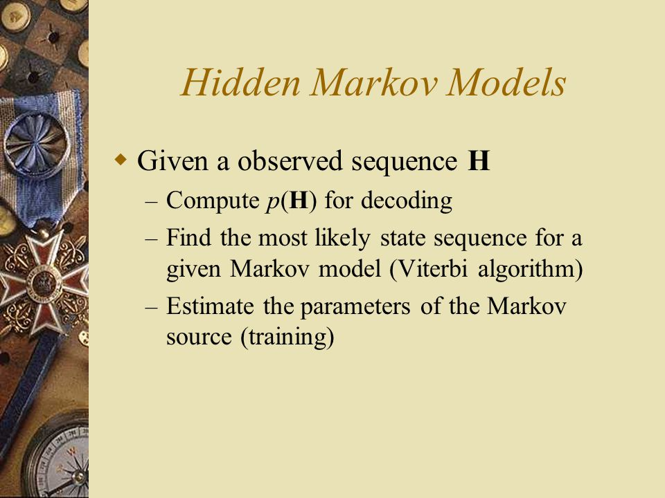 Hidden Markov Models  Given a observed sequence H – Compute p(H) for decoding – Find the most likely state sequence for a given Markov model (Viterbi algorithm) – Estimate the parameters of the Markov source (training)