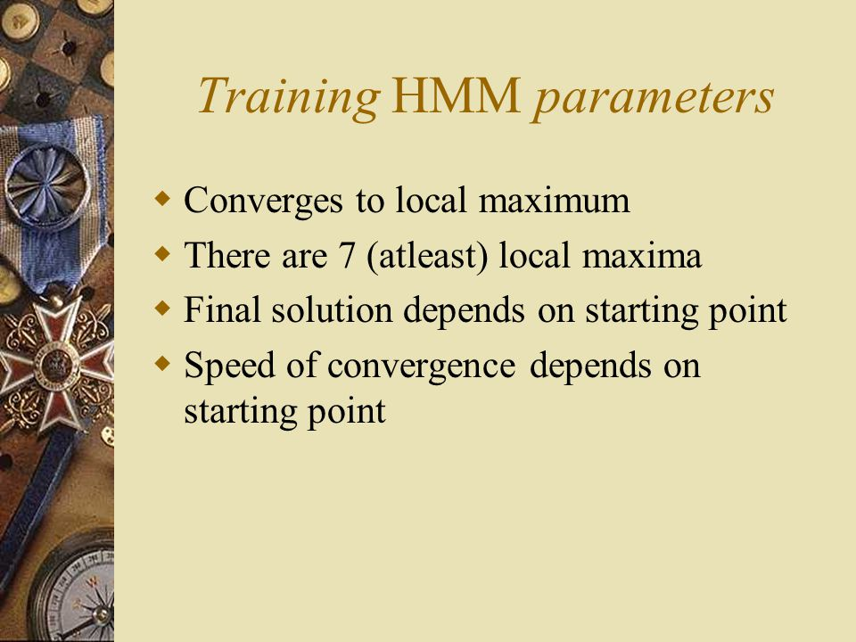 Training HMM parameters  Converges to local maximum  There are 7 (atleast) local maxima  Final solution depends on starting point  Speed of convergence depends on starting point