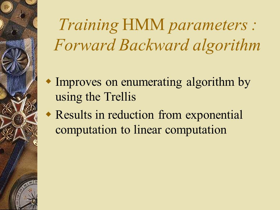 Training HMM parameters : Forward Backward algorithm  Improves on enumerating algorithm by using the Trellis  Results in reduction from exponential
