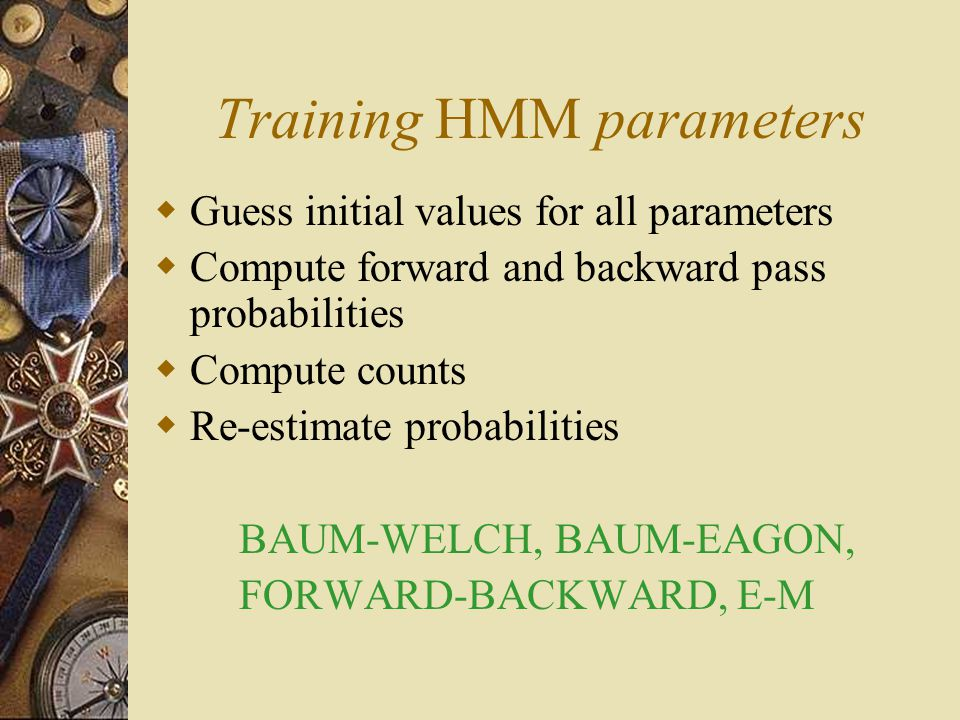 Training HMM parameters  Guess initial values for all parameters  Compute forward and backward pass probabilities  Compute counts  Re-estimate pro
