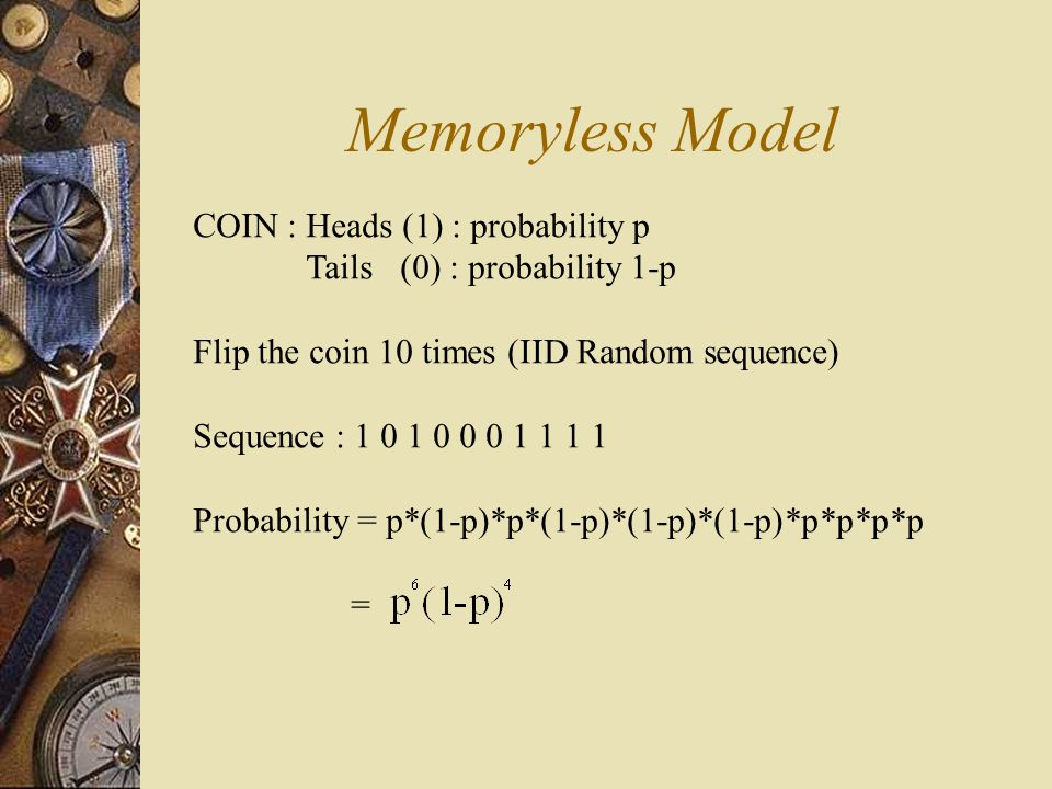 Memoryless Model COIN : Heads (1) : probability p Tails (0) : probability 1-p Flip the coin 10 times (IID Random sequence) Sequence : 1 0 1 0 0 0 1 1