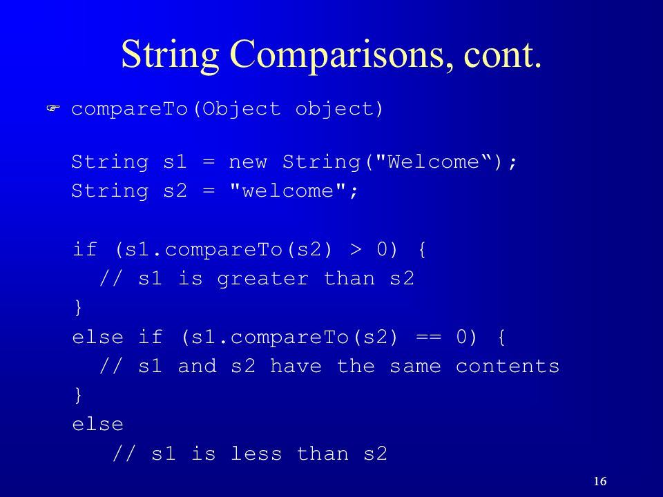 16 String Comparisons, cont. F compareTo(Object object) String s1 = new String(