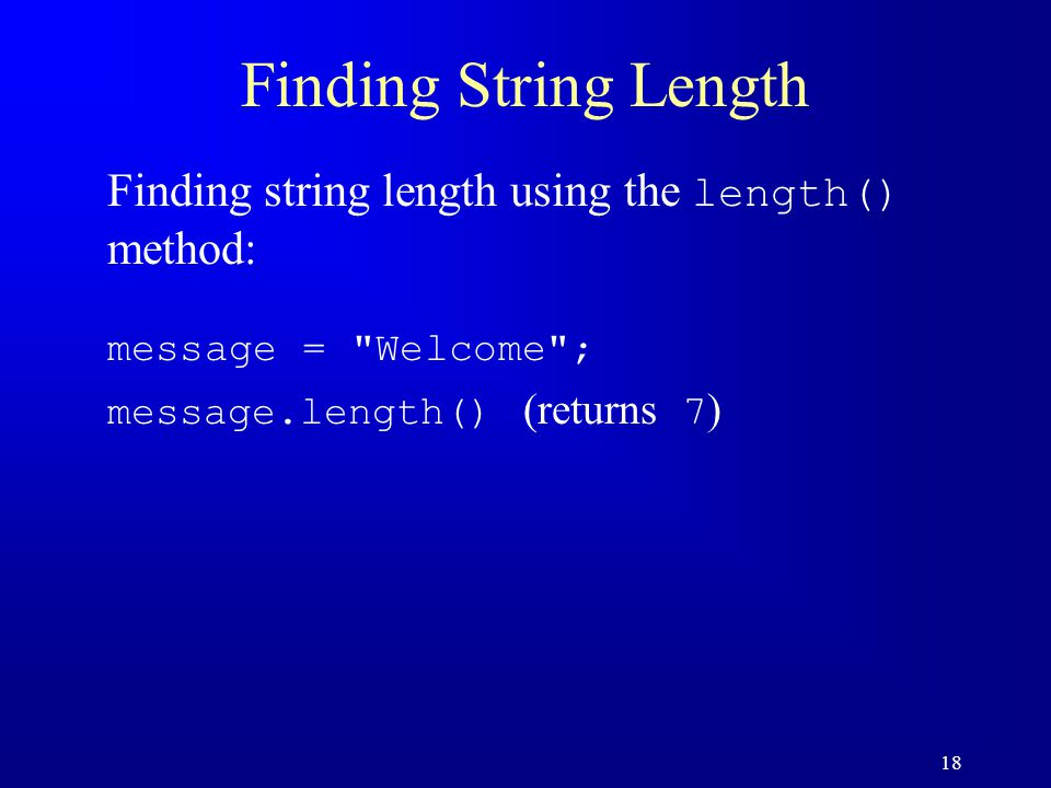 18 Finding String Length Finding string length using the length() method: message =