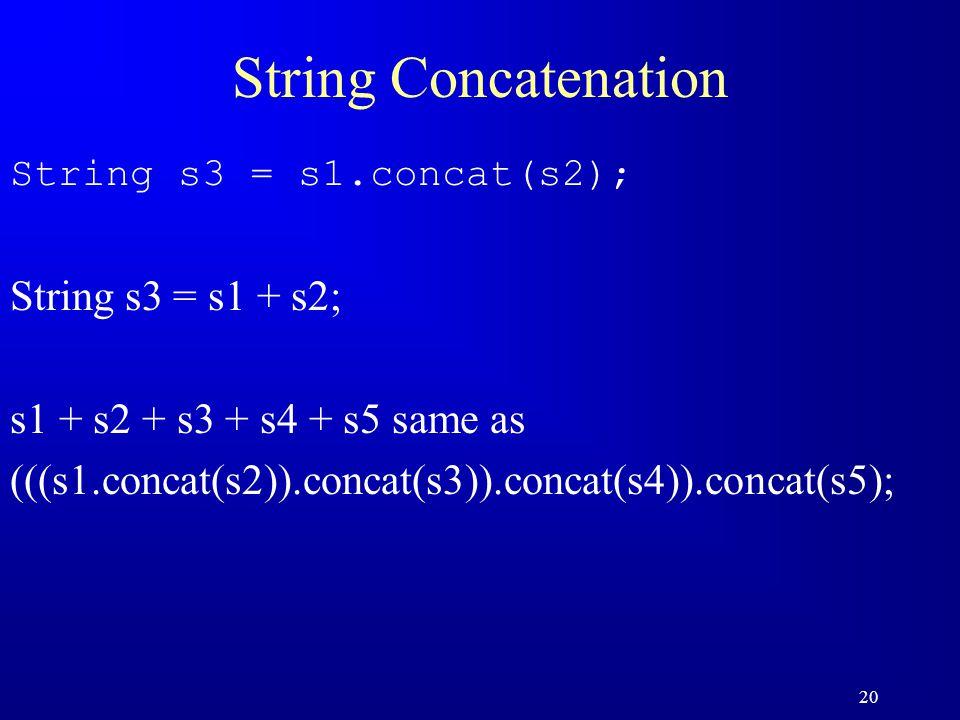 20 String Concatenation String s3 = s1.concat(s2); String s3 = s1 + s2; s1 + s2 + s3 + s4 + s5 same as (((s1.concat(s2)).concat(s3)).concat(s4)).concat(s5);