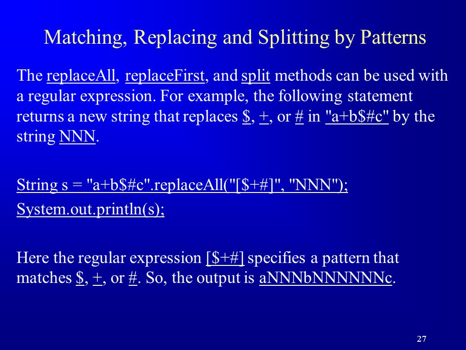 27 Matching, Replacing and Splitting by Patterns The replaceAll, replaceFirst, and split methods can be used with a regular expression. For example, t