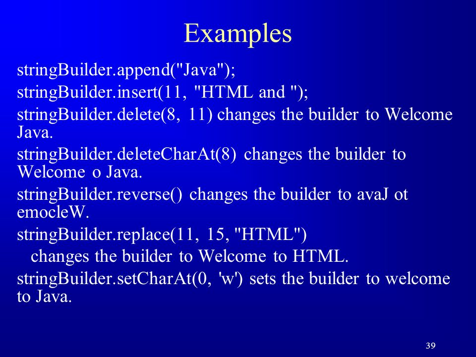 39 Examples stringBuilder.append( Java ); stringBuilder.insert(11, HTML and ); stringBuilder.delete(8, 11) changes the builder to Welcome Java.