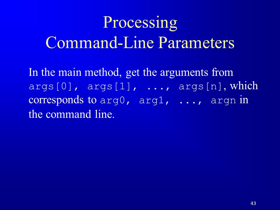43 Processing Command-Line Parameters In the main method, get the arguments from args[0], args[1],..., args[n], which corresponds to arg0, arg1,..., a