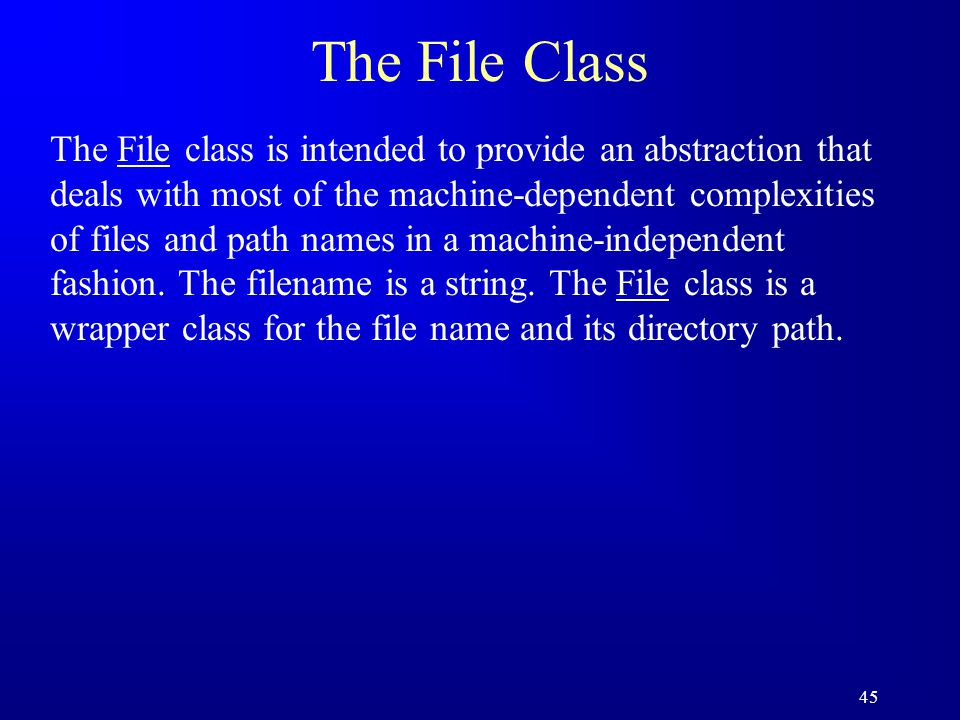 45 The File Class The File class is intended to provide an abstraction that deals with most of the machine-dependent complexities of files and path na