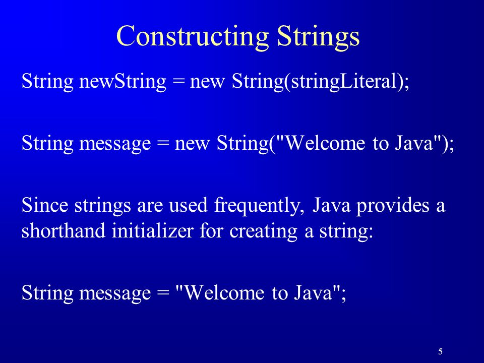 5 Constructing Strings String newString = new String(stringLiteral); String message = new String( Welcome to Java ); Since strings are used frequently, Java provides a shorthand initializer for creating a string: String message = Welcome to Java ;