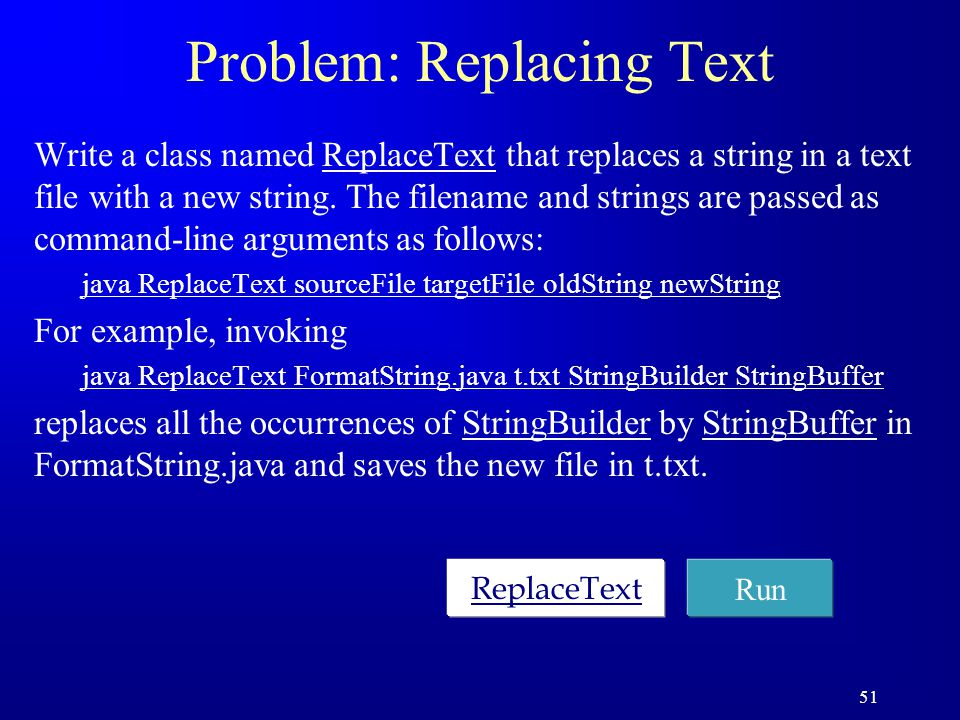 51 Problem: Replacing Text Write a class named ReplaceText that replaces a string in a text file with a new string. The filename and strings are passe