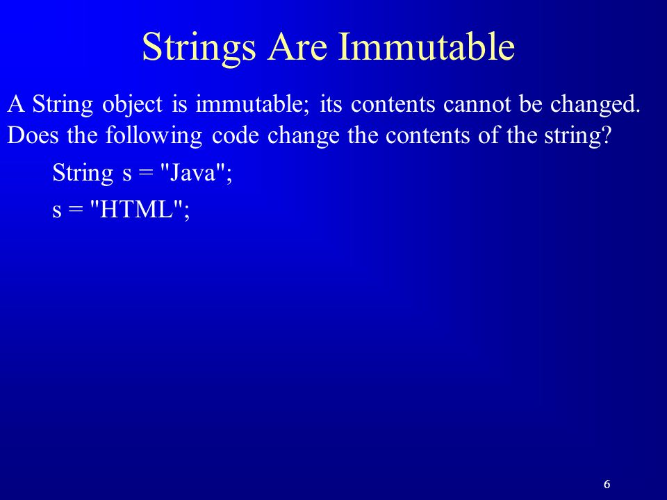 6 Strings Are Immutable A String object is immutable; its contents cannot be changed. Does the following code change the contents of the string? Strin