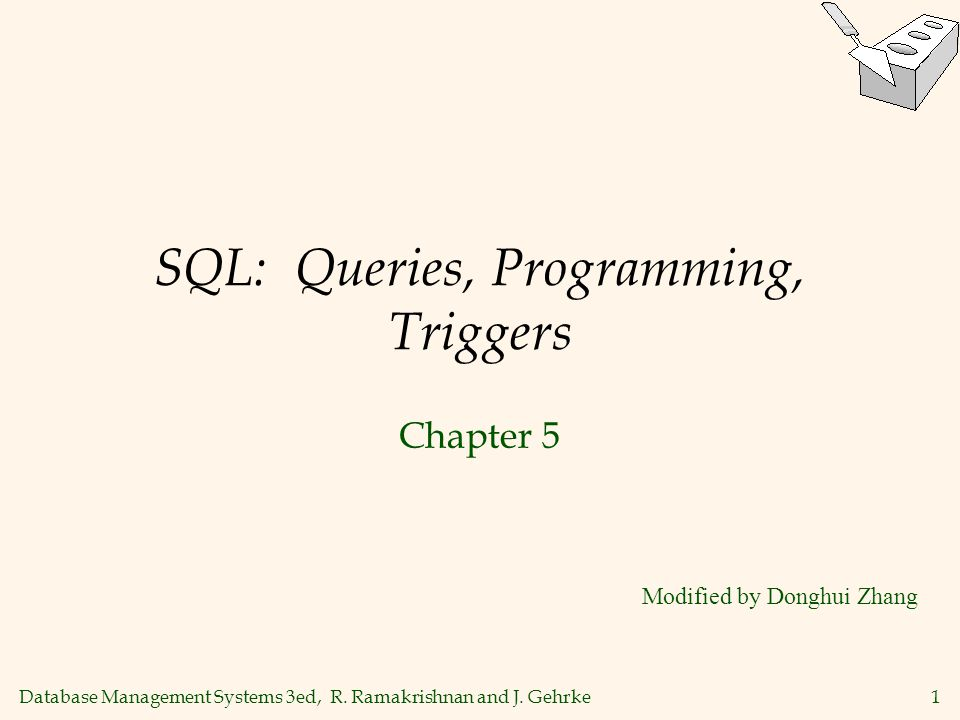 Database Management Systems 3ed, R. Ramakrishnan and J. Gehrke1 SQL: Queries, Programming, Triggers Chapter 5 Modified by Donghui Zhang