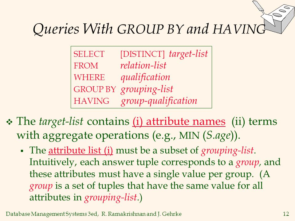 Database Management Systems 3ed, R. Ramakrishnan and J. Gehrke12 Queries With GROUP BY and HAVING  The target-list contains (i) attribute names (ii)