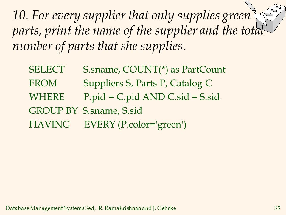 Database Management Systems 3ed, R. Ramakrishnan and J. Gehrke35 10. For every supplier that only supplies green parts, print the name of the supplier