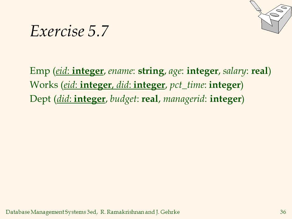 Database Management Systems 3ed, R. Ramakrishnan and J. Gehrke36 Exercise 5.7 Emp ( eid : integer, ename : string, age : integer, salary : real ) Work