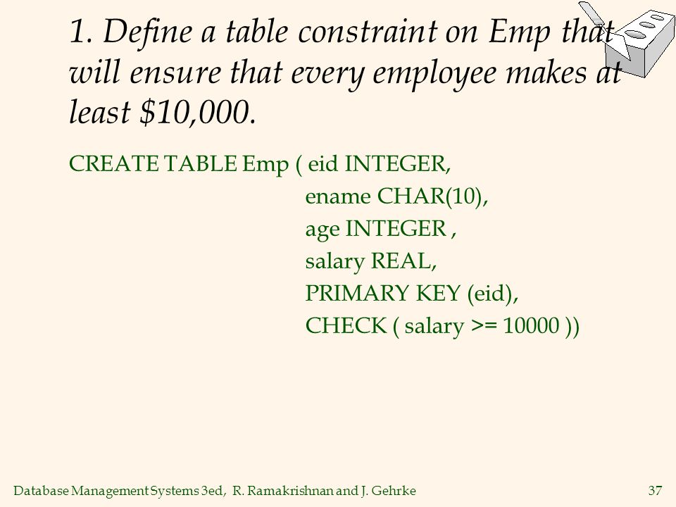 Database Management Systems 3ed, R. Ramakrishnan and J. Gehrke37 1. Define a table constraint on Emp that will ensure that every employee makes at lea