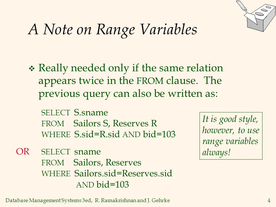 Database Management Systems 3ed, R. Ramakrishnan and J. Gehrke4 A Note on Range Variables  Really needed only if the same relation appears twice in t