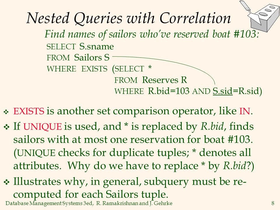 Database Management Systems 3ed, R. Ramakrishnan and J. Gehrke8 Nested Queries with Correlation  EXISTS is another set comparison operator, like IN.
