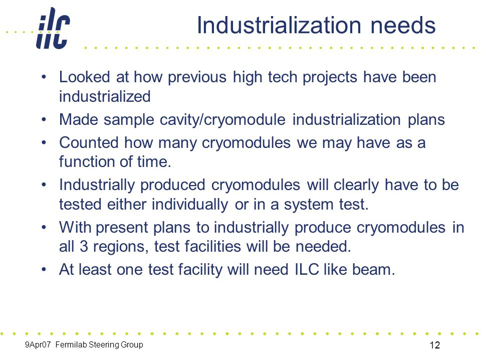 9Apr07 Fermilab Steering Group 12 Industrialization needs Looked at how previous high tech projects have been industrialized Made sample cavity/cryomodule industrialization plans Counted how many cryomodules we may have as a function of time.
