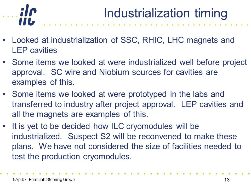 9Apr07 Fermilab Steering Group 13 Industrialization timing Looked at industrialization of SSC, RHIC, LHC magnets and LEP cavities Some items we looked at were industrialized well before project approval.