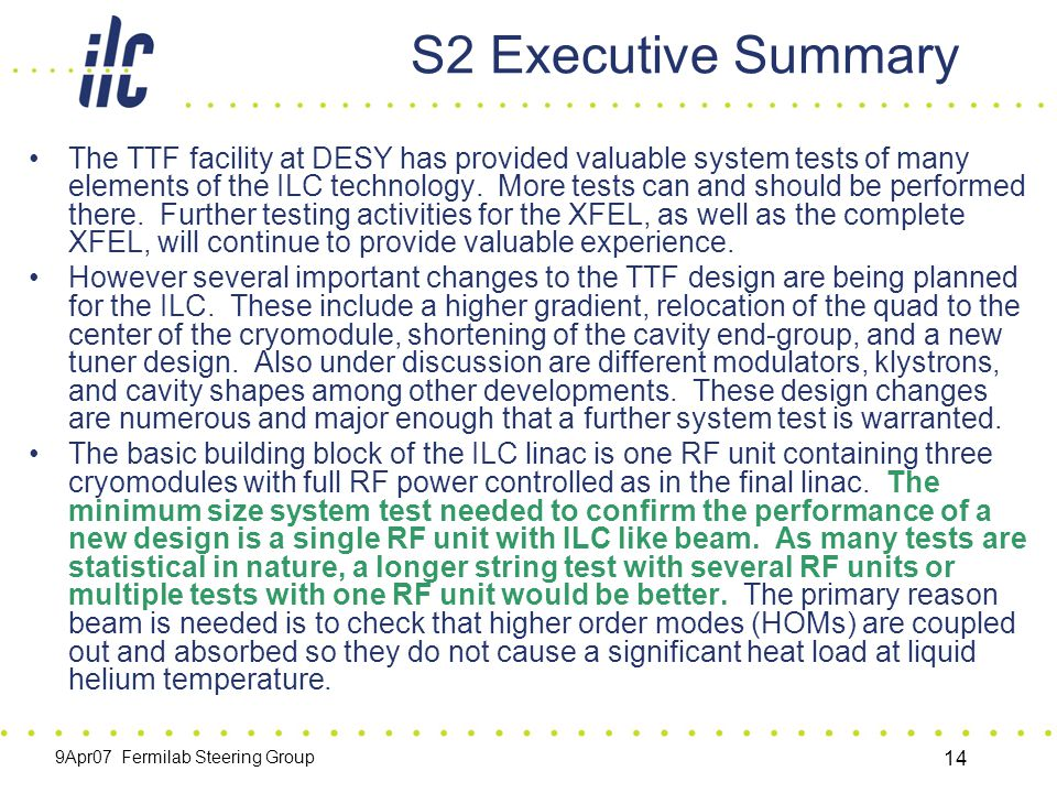 9Apr07 Fermilab Steering Group 14 S2 Executive Summary The TTF facility at DESY has provided valuable system tests of many elements of the ILC technology.