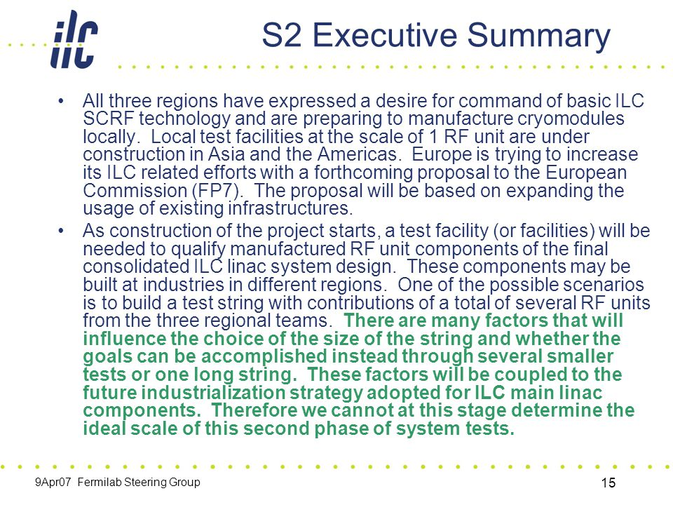 9Apr07 Fermilab Steering Group 15 S2 Executive Summary All three regions have expressed a desire for command of basic ILC SCRF technology and are preparing to manufacture cryomodules locally.