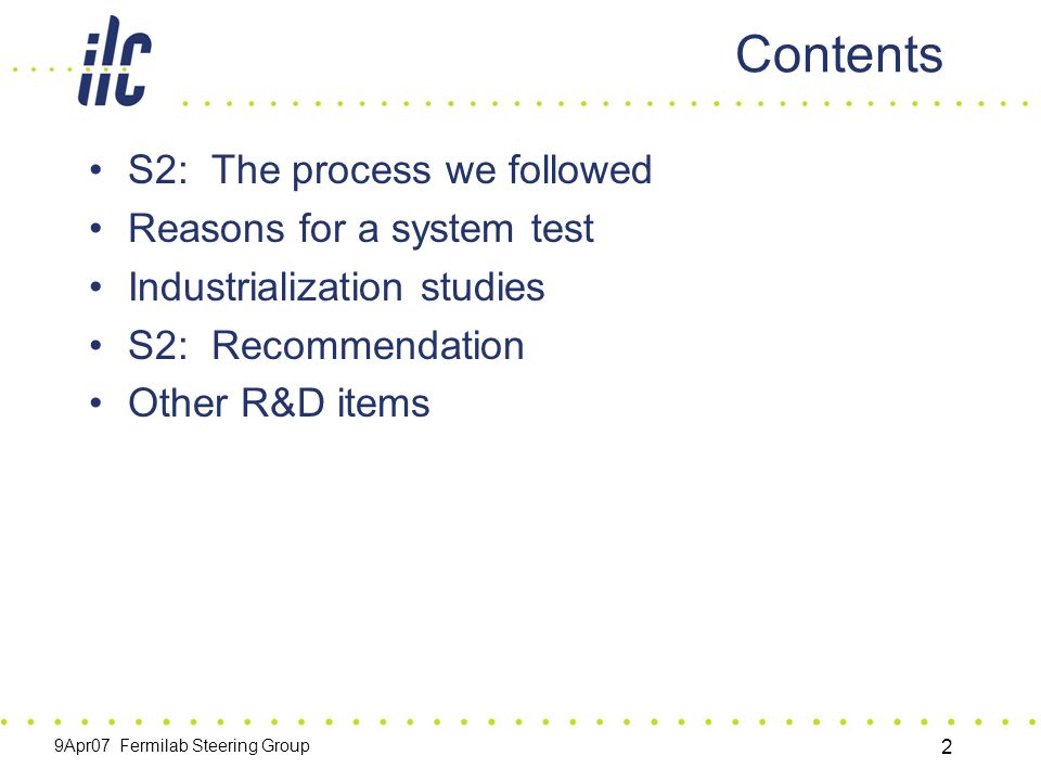 9Apr07 Fermilab Steering Group 2 Contents S2: The process we followed Reasons for a system test Industrialization studies S2: Recommendation Other R&D items