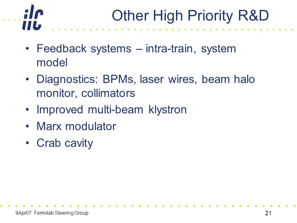 9Apr07 Fermilab Steering Group 21 Other High Priority R&D Feedback systems – intra-train, system model Diagnostics: BPMs, laser wires, beam halo monitor, collimators Improved multi-beam klystron Marx modulator Crab cavity