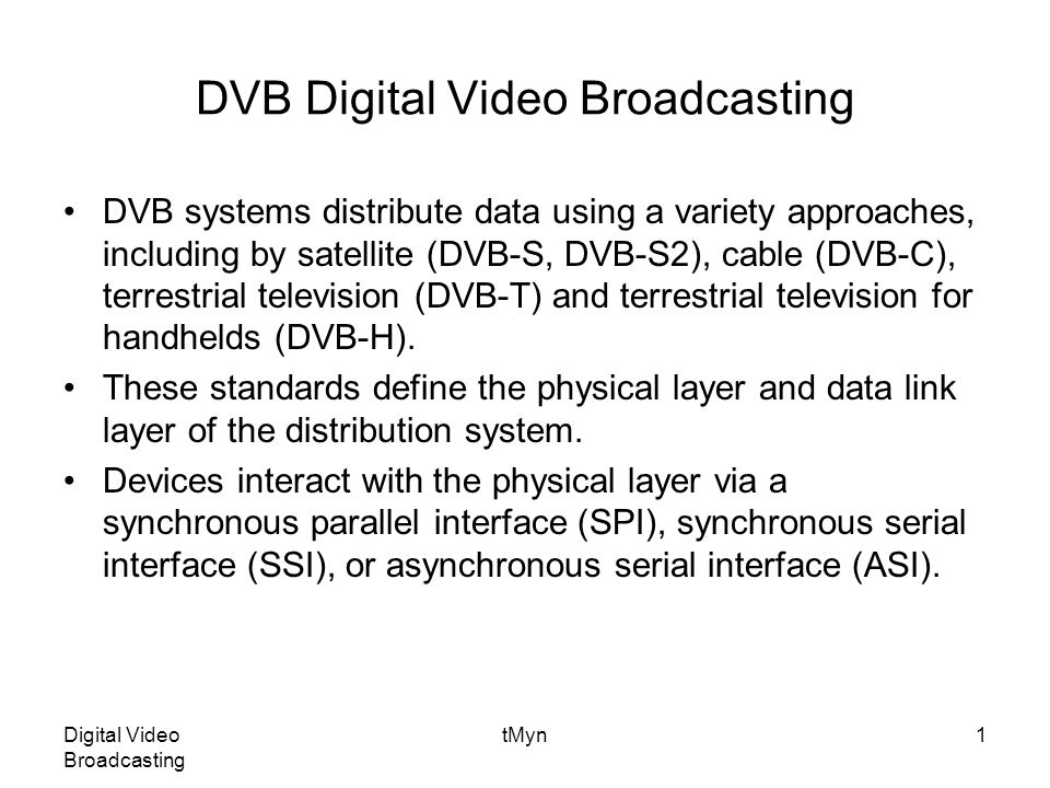 Digital Video Broadcasting tMyn42 Source coding and MPEG-2 multiplexing Basically the same as with DVB-T MUX adaptation and energy dispersal Basically the same as with DVB-T Channel encoder Basically the same as with DVB-T External encoder Interleaver Basically same as with DVB-T External interleaver