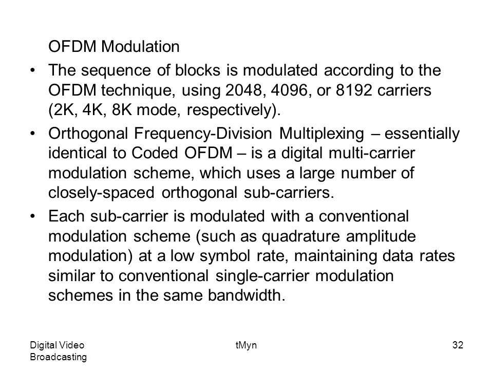 Digital Video Broadcasting tMyn32 OFDM Modulation The sequence of blocks is modulated according to the OFDM technique, using 2048, 4096, or 8192 carriers (2K, 4K, 8K mode, respectively).
