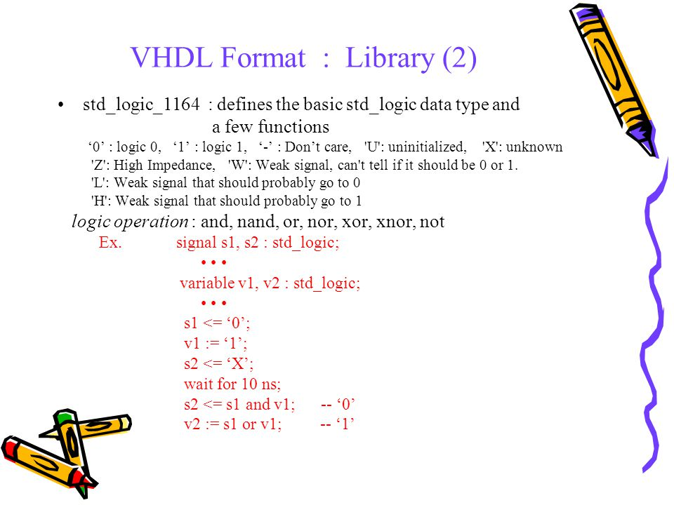 VHDL Format : Library (3) std_logic_arith : defines some types and basic arithmetic operations for representing integers in standard ways a few functions arithmetic functions : +, -, * comparison functions :, =, =, /= and etc.
