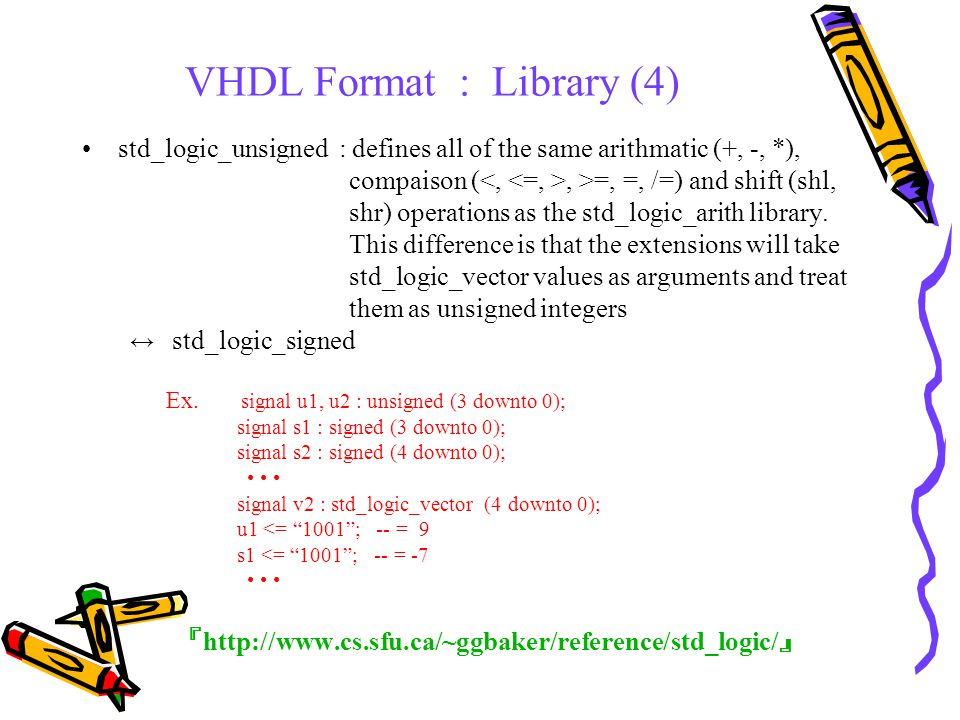 VHDL Format : Library (4) std_logic_unsigned : defines all of the same arithmatic (+, -, *), compaison (, >=, =, /=) and shift (shl, shr) operations as the std_logic_arith library.