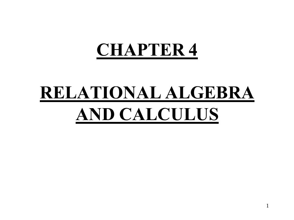 1 CHAPTER 4 RELATIONAL ALGEBRA AND CALCULUS