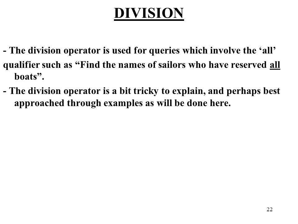 22 DIVISION - The division operator is used for queries which involve the 'all' qualifier such as Find the names of sailors who have reserved all boats .