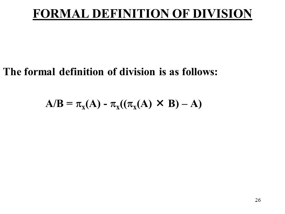 26 FORMAL DEFINITION OF DIVISION The formal definition of division is as follows: A/B =  x (A) -  x ((  x (A)  B) – A)
