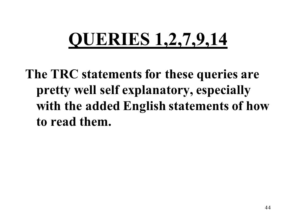 44 QUERIES 1,2,7,9,14 The TRC statements for these queries are pretty well self explanatory, especially with the added English statements of how to read them.