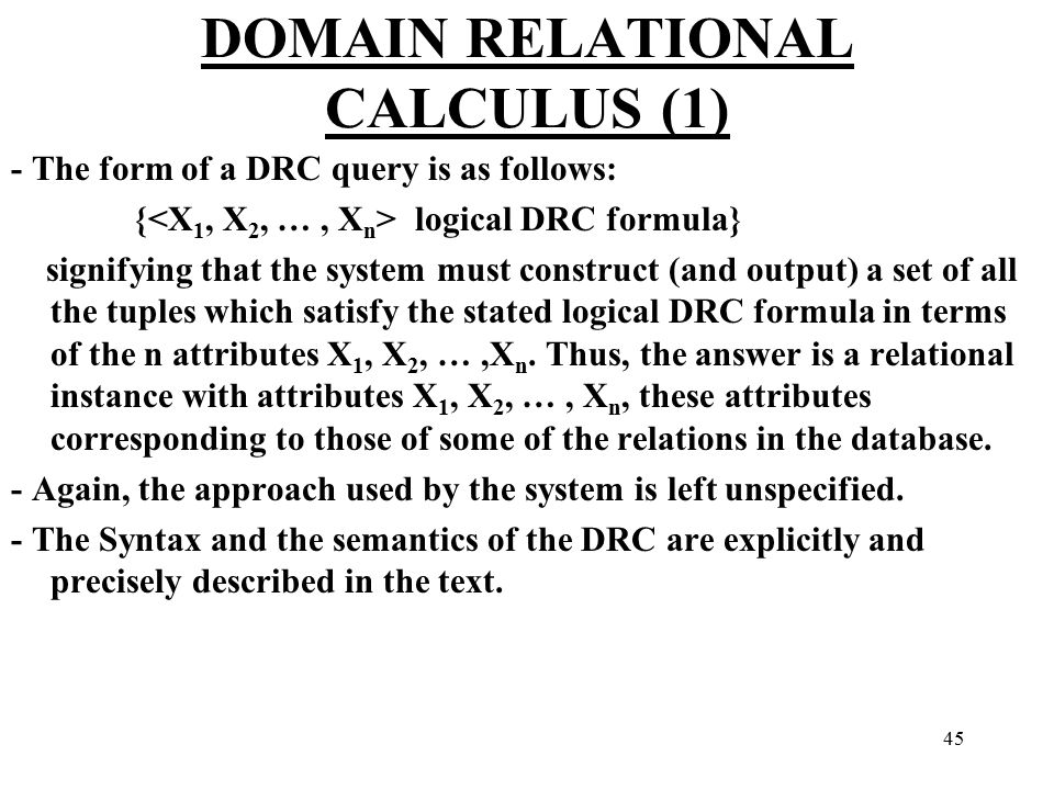 45 DOMAIN RELATIONAL CALCULUS (1) - The form of a DRC query is as follows: { ‌ logical DRC formula} signifying that the system must construct (and output) a set of all the tuples which satisfy the stated logical DRC formula in terms of the n attributes X 1, X 2, …,X n.