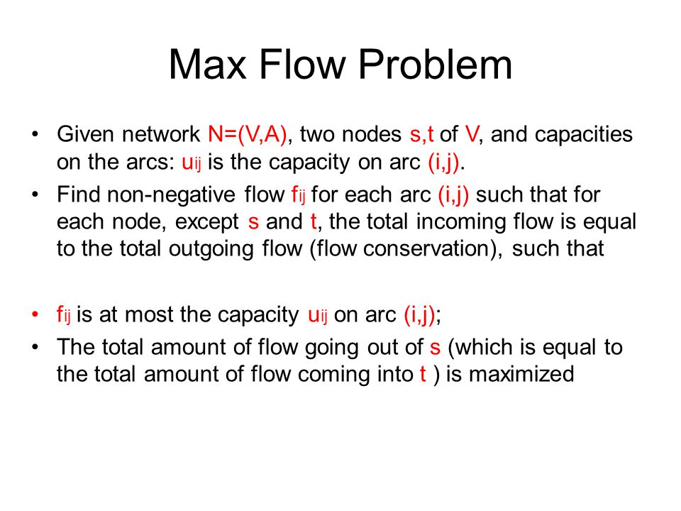 Max Flow Problem Given network N=(V,A), two nodes s,t of V, and capacities on the arcs: u ij is the capacity on arc (i,j). Find non-negative flow f ij