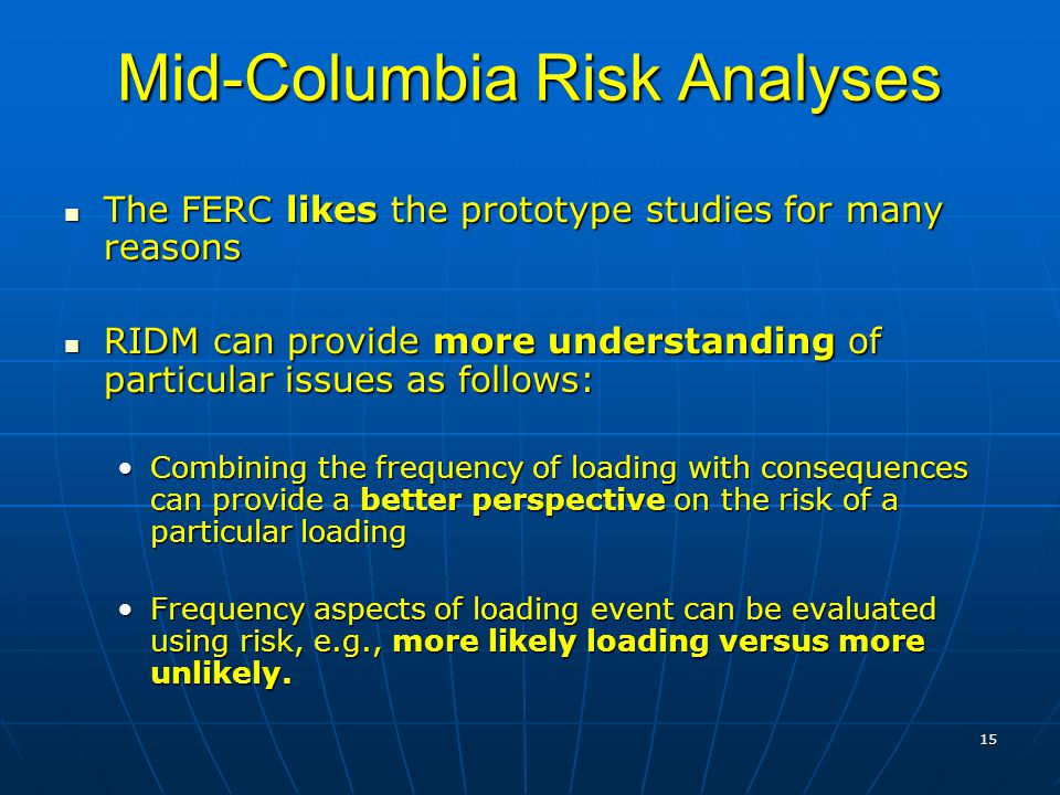 15 Mid-Columbia Risk Analyses The FERC likes the prototype studies for many reasons The FERC likes the prototype studies for many reasons RIDM can provide more understanding of particular issues as follows: RIDM can provide more understanding of particular issues as follows: Combining the frequency of loading with consequences can provide a better perspective on the risk of a particular loadingCombining the frequency of loading with consequences can provide a better perspective on the risk of a particular loading Frequency aspects of loading event can be evaluated using risk, e.g., more likely loading versus more unlikely.Frequency aspects of loading event can be evaluated using risk, e.g., more likely loading versus more unlikely.