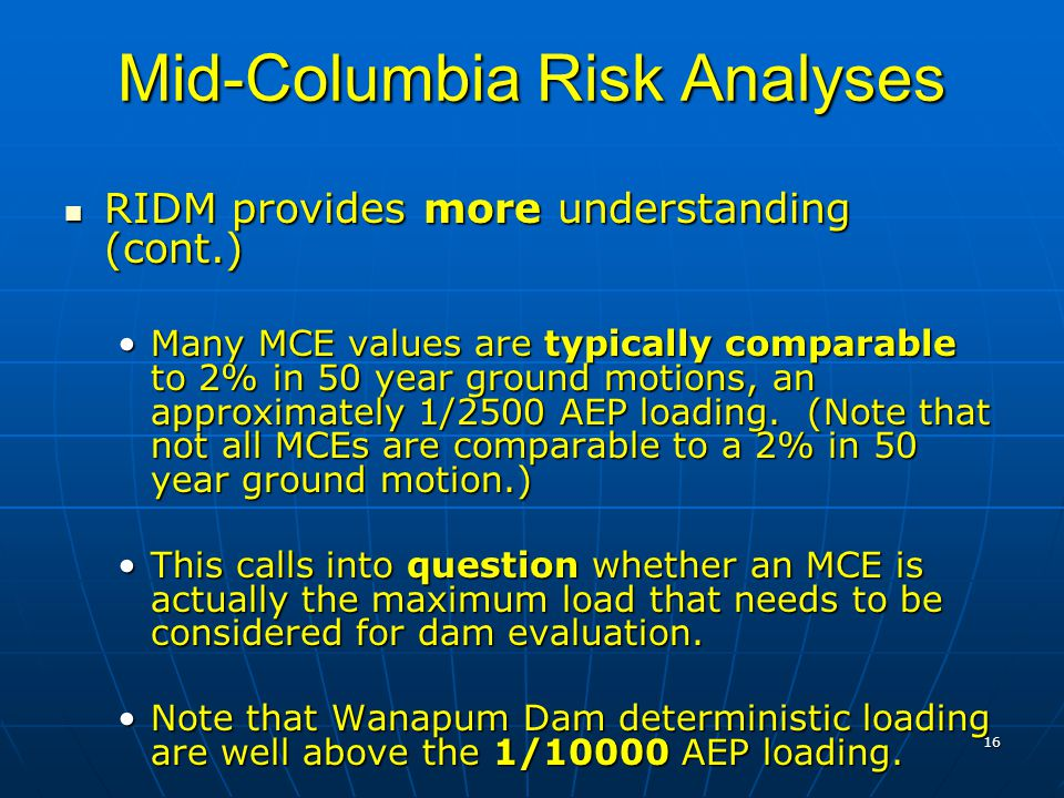 16 Mid-Columbia Risk Analyses RIDM provides more understanding (cont.) RIDM provides more understanding (cont.) Many MCE values are typically comparable to 2% in 50 year ground motions, an approximately 1/2500 AEP loading.