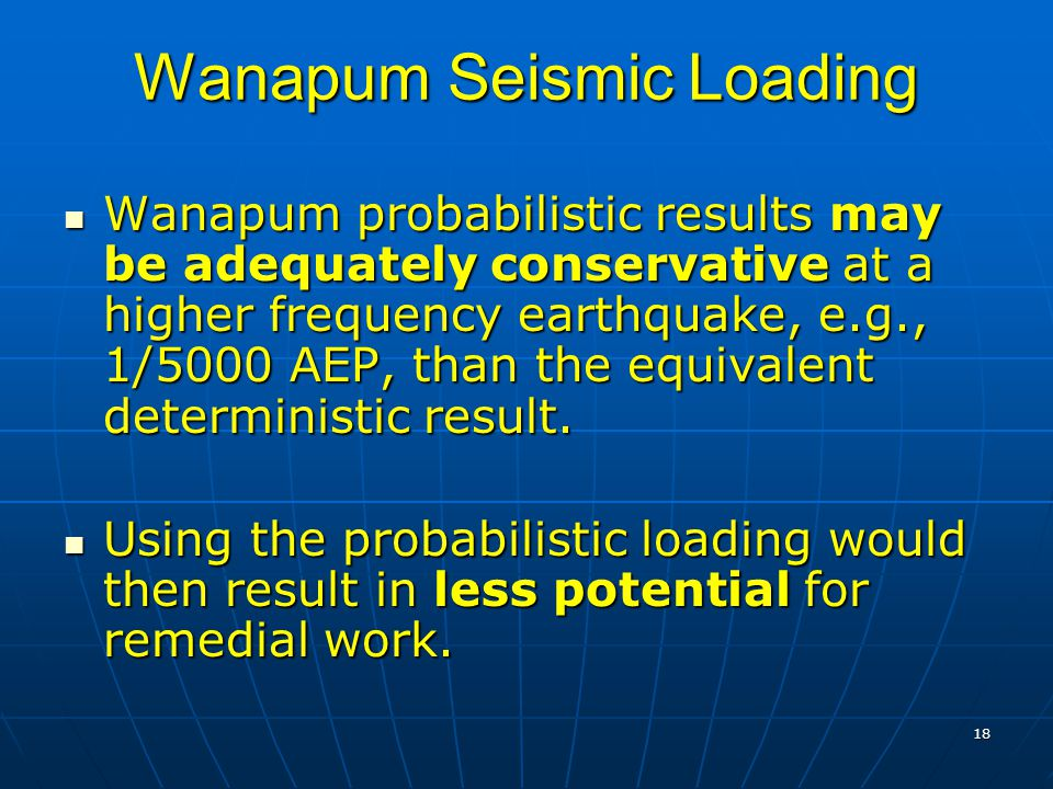 18 Wanapum Seismic Loading Wanapum probabilistic results may be adequately conservative at a higher frequency earthquake, e.g., 1/5000 AEP, than the equivalent deterministic result.